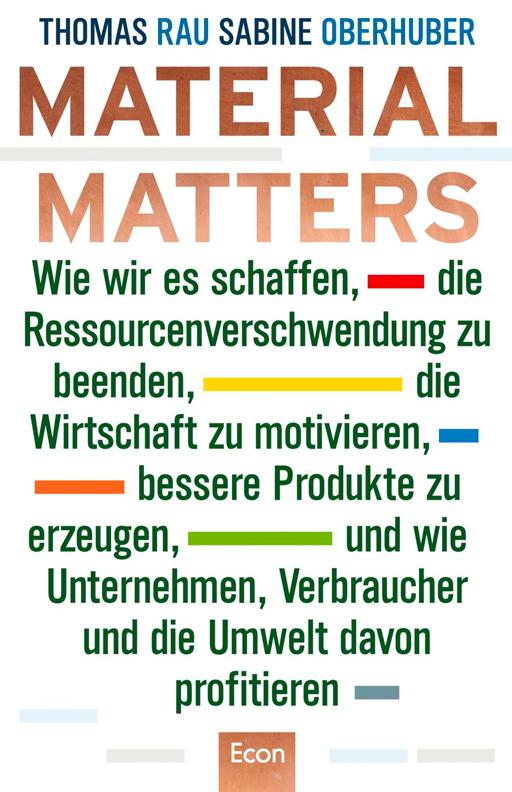 Material Matters - Wie wir es schaffen, die Ressourcenverschwendung zu beenden, die Wirtschaft zu motivieren, bessere Produkte zu erzeugen, und wie Unternehmen, Verbraucher und die Umwelt davon profitieren.